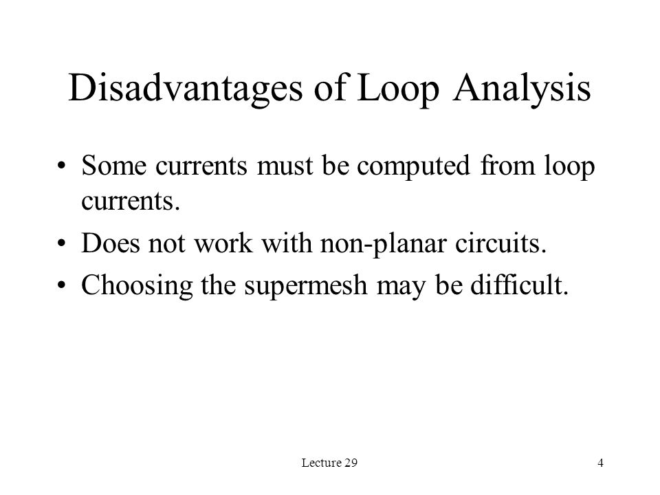 Lecture 294 Disadvantages of Loop Analysis Some currents must be computed from loop currents.