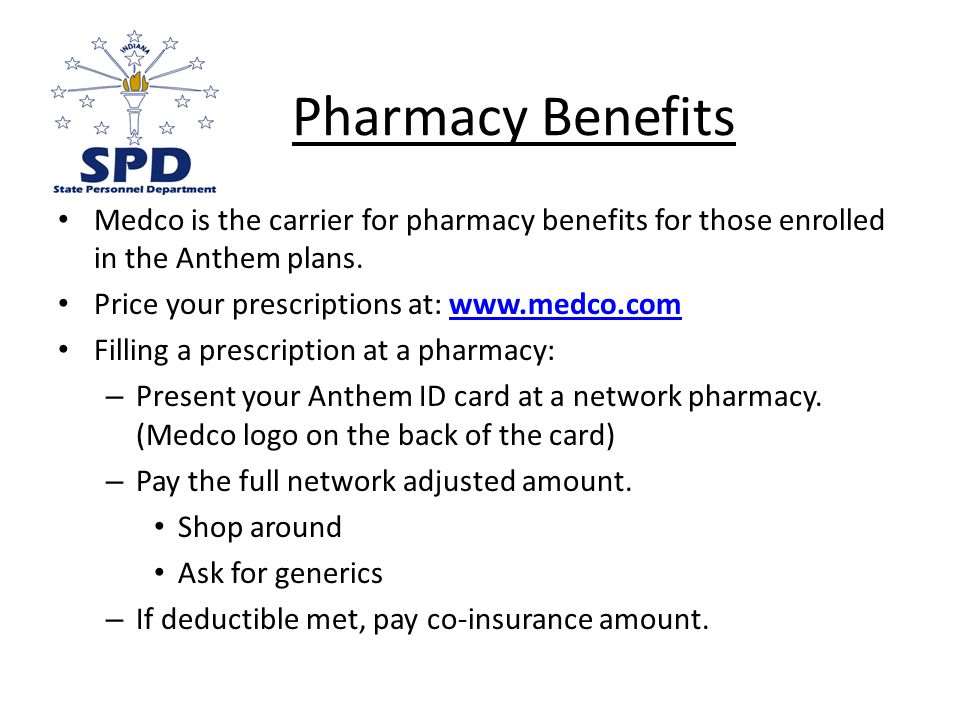 Pharmacy Benefits Medco is the carrier for pharmacy benefits for those enrolled in the Anthem plans.