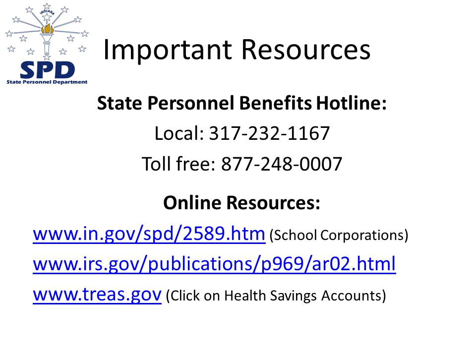 Important Resources State Personnel Benefits Hotline: Local: Toll free: Online Resources:   (School Corporations)     (Click on Health Savings Accounts)