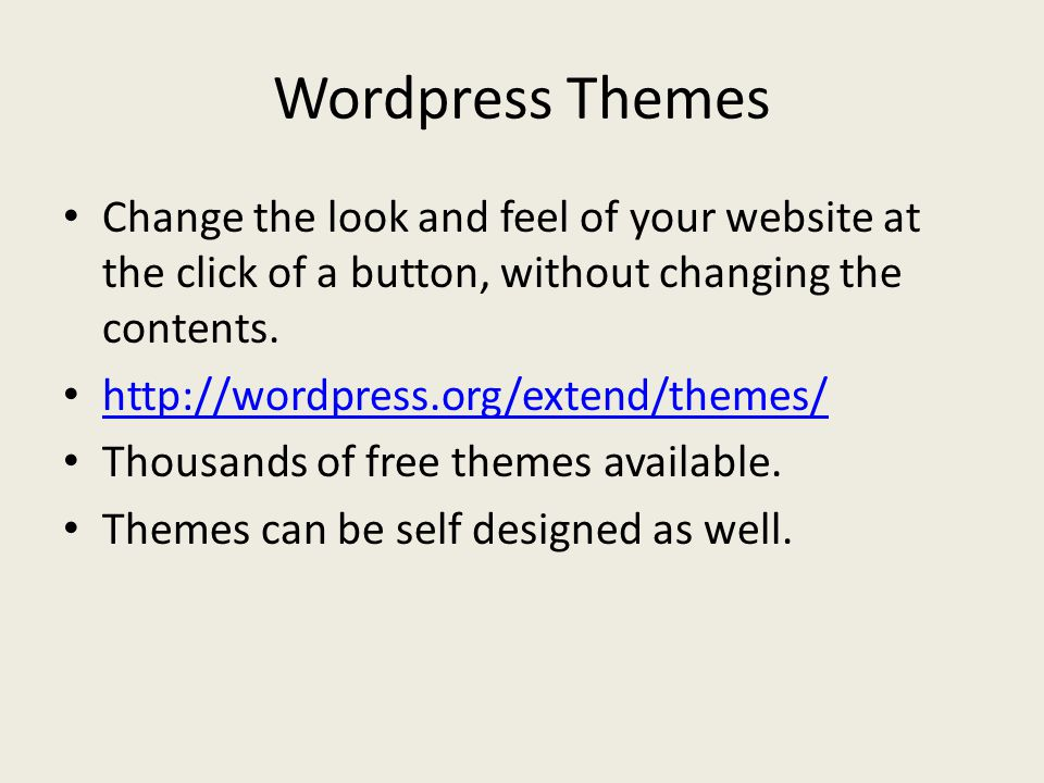Wordpress Themes Change the look and feel of your website at the click of a button, without changing the contents.