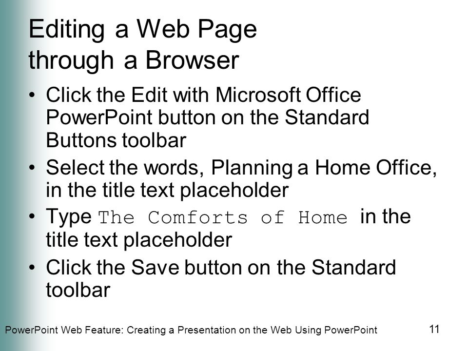 PowerPoint Web Feature: Creating a Presentation on the Web Using PowerPoint 11 Editing a Web Page through a Browser Click the Edit with Microsoft Office PowerPoint button on the Standard Buttons toolbar Select the words, Planning a Home Office, in the title text placeholder Type The Comforts of Home in the title text placeholder Click the Save button on the Standard toolbar