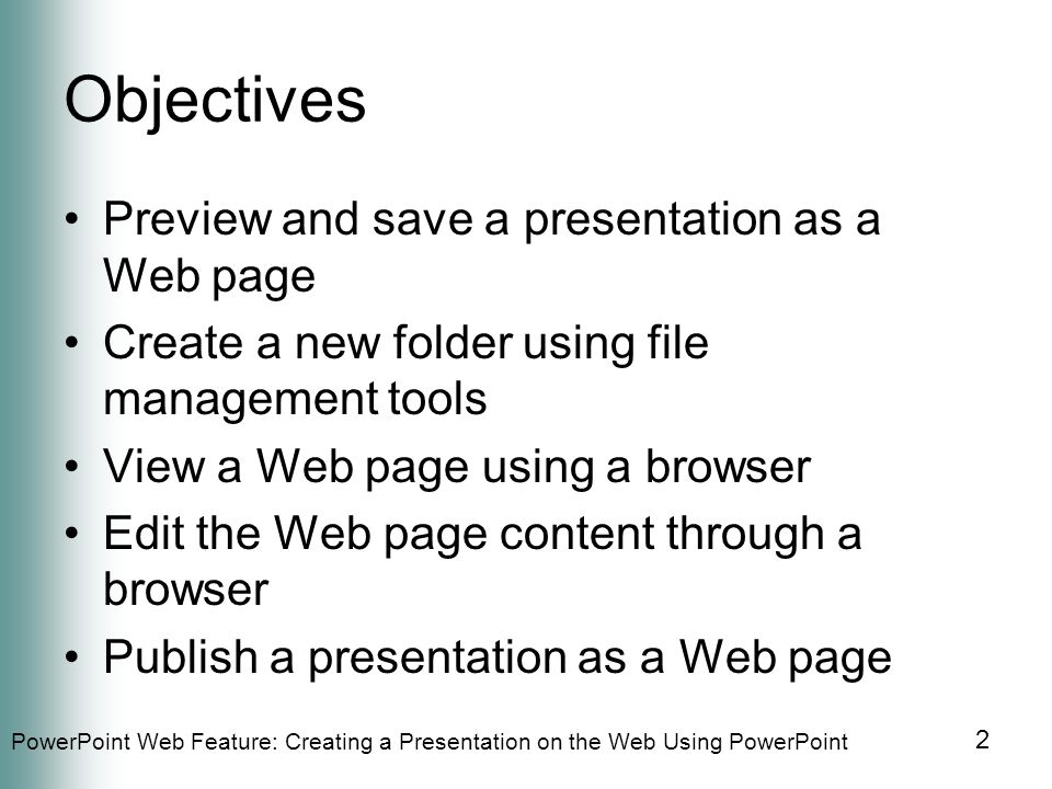 PowerPoint Web Feature: Creating a Presentation on the Web Using PowerPoint 2 Objectives Preview and save a presentation as a Web page Create a new folder using file management tools View a Web page using a browser Edit the Web page content through a browser Publish a presentation as a Web page