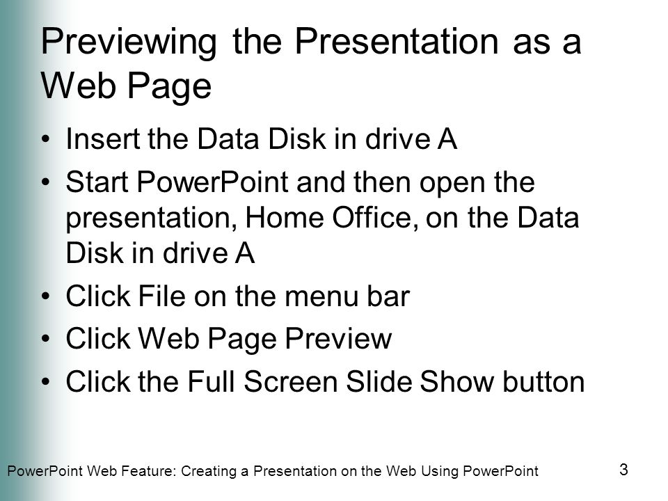 PowerPoint Web Feature: Creating a Presentation on the Web Using PowerPoint 3 Previewing the Presentation as a Web Page Insert the Data Disk in drive A Start PowerPoint and then open the presentation, Home Office, on the Data Disk in drive A Click File on the menu bar Click Web Page Preview Click the Full Screen Slide Show button