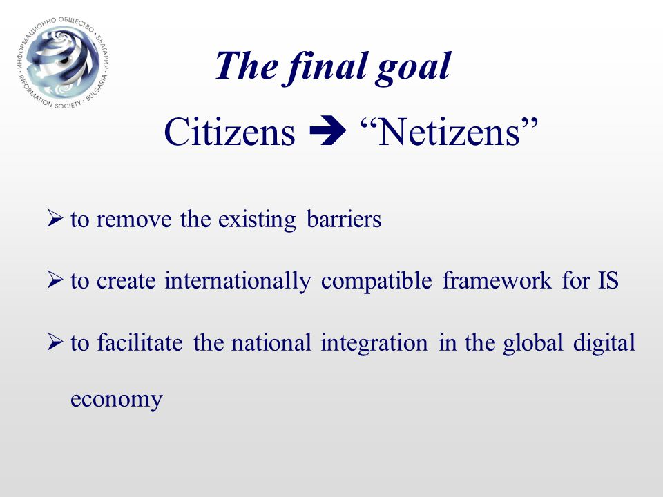 The final goal  to remove the existing barriers  to create internationally compatible framework for IS  to facilitate the national integration in the global digital economy Citizens  Netizens