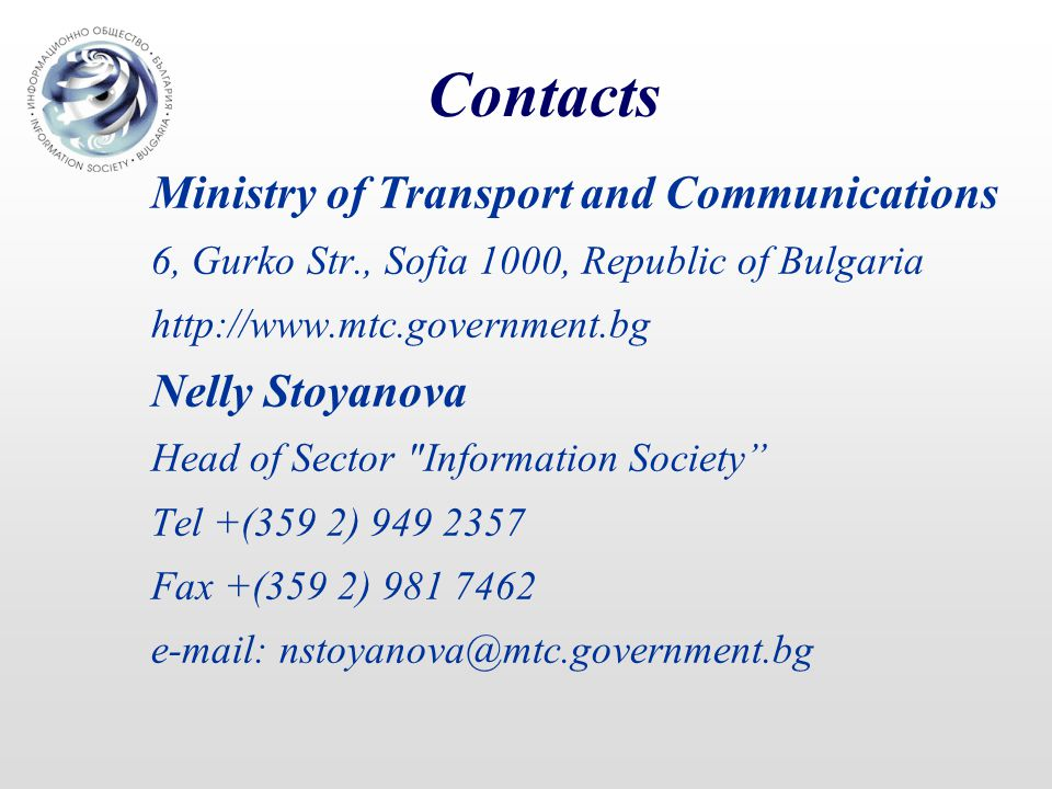 Contacts Ministry of Transport and Communications 6, Gurko Str., Sofia 1000, Republic of Bulgaria   Nelly Stoyanova Head of Sector Information Society Tel +(359 2) Fax +(359 2)