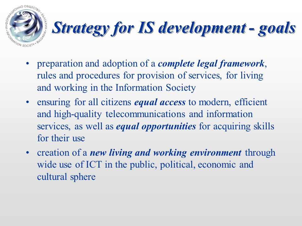 Strategy for IS development - goals preparation and adoption of a complete legal framework, rules and procedures for provision of services, for living and working in the Information Society ensuring for all citizens equal access to modern, efficient and high-quality telecommunications and information services, as well as equal opportunities for acquiring skills for their use creation of a new living and working environment through wide use of ICT in the public, political, economic and cultural sphere