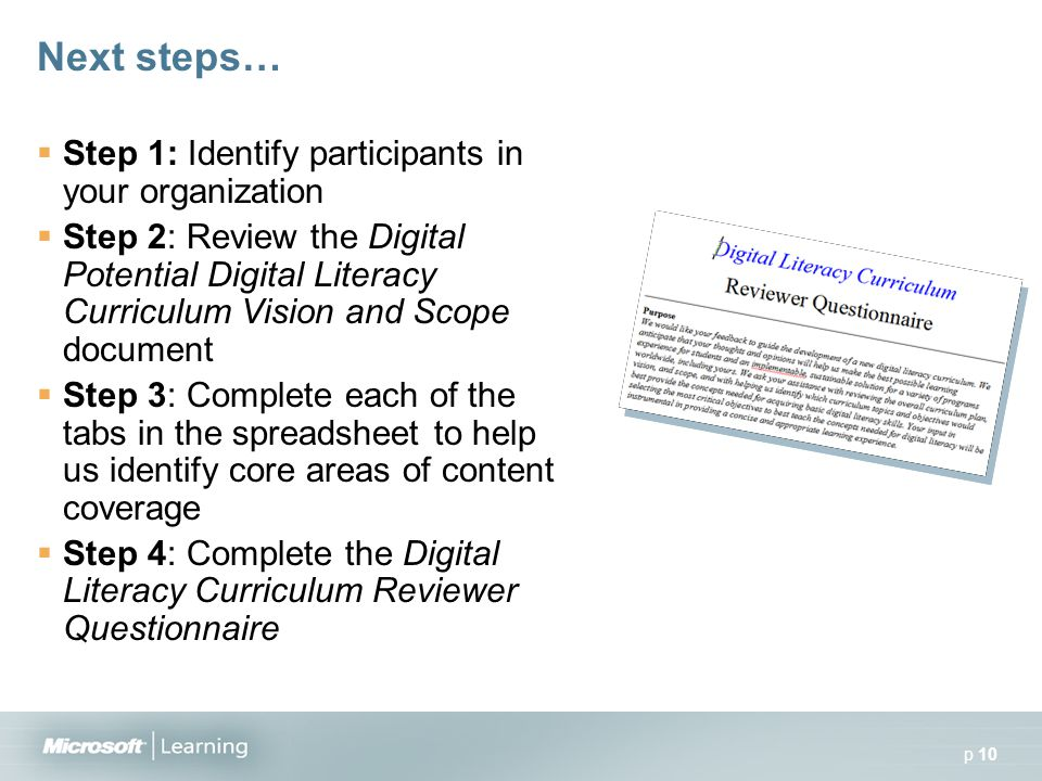 p 10 Next steps…  Step 1: Identify participants in your organization  Step 2: Review the Digital Potential Digital Literacy Curriculum Vision and Scope document  Step 3: Complete each of the tabs in the spreadsheet to help us identify core areas of content coverage  Step 4: Complete the Digital Literacy Curriculum Reviewer Questionnaire