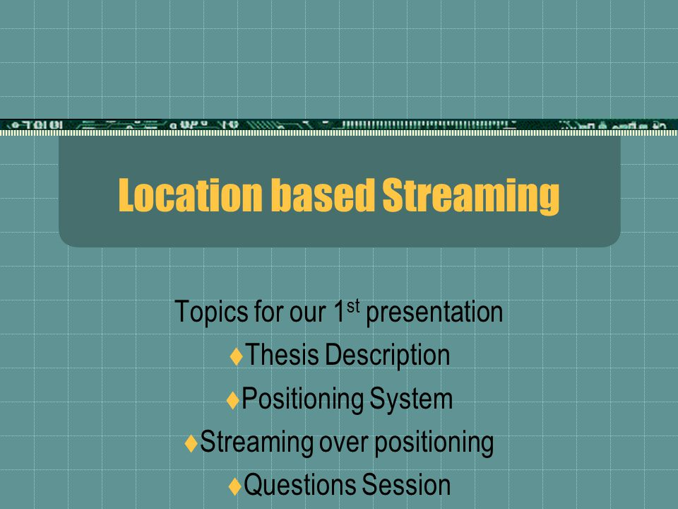 Location based Streaming Topics for our 1 st presentation  Thesis Description  Positioning System  Streaming over positioning  Questions Session