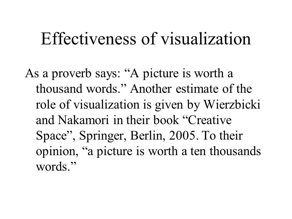 Effectiveness of visualization As a proverb says: A picture is worth a thousand words. Another estimate of the role of visualization is given by Wierzbicki and Nakamori in their book Creative Space , Springer, Berlin, 2005.