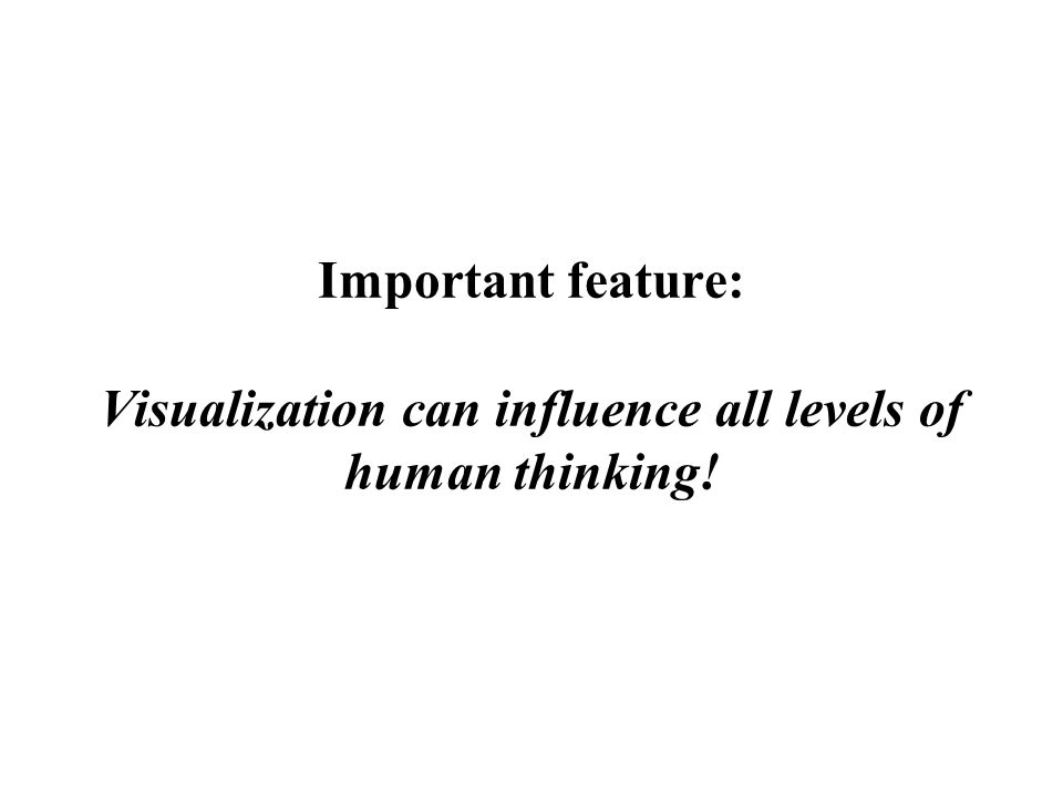 Important feature: Visualization can influence all levels of human thinking!