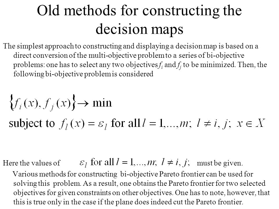 Old methods for constructing the decision maps The simplest approach to constructing and displaying a decision map is based on a direct conversion of the multi-objective problem to a series of bi-objective problems: one has to select any two objectives f i and f j to be minimized.