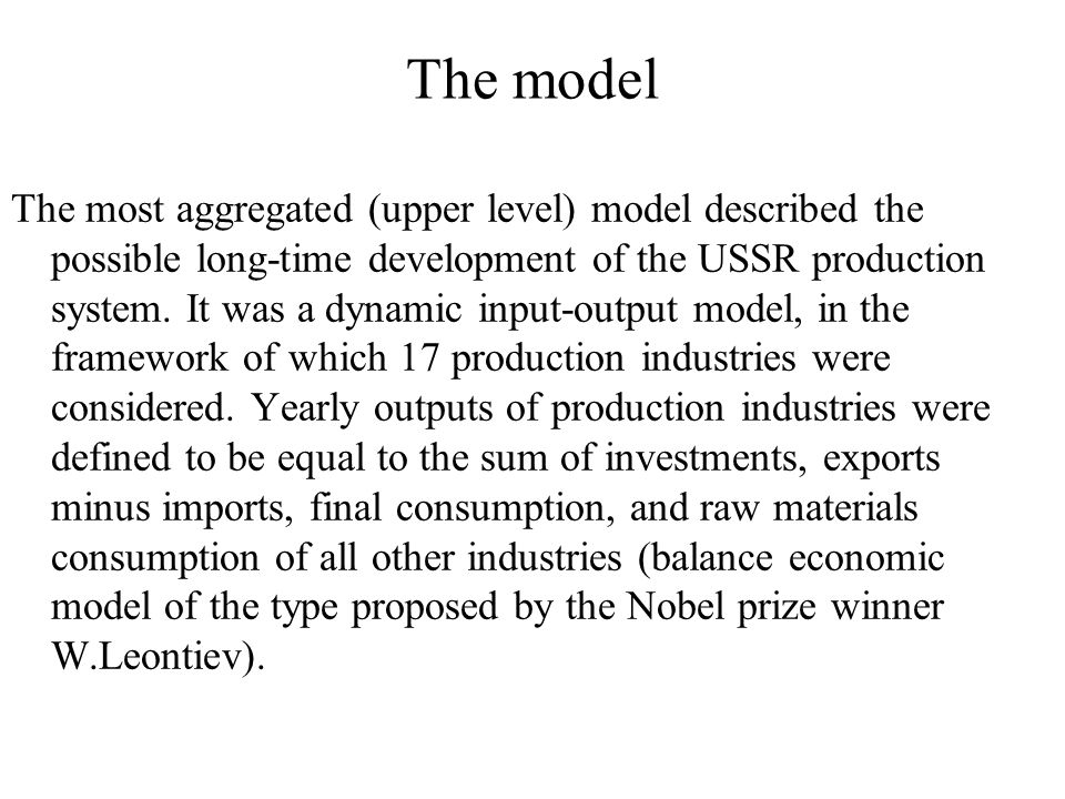 The model The most aggregated (upper level) model described the possible long-time development of the USSR production system.