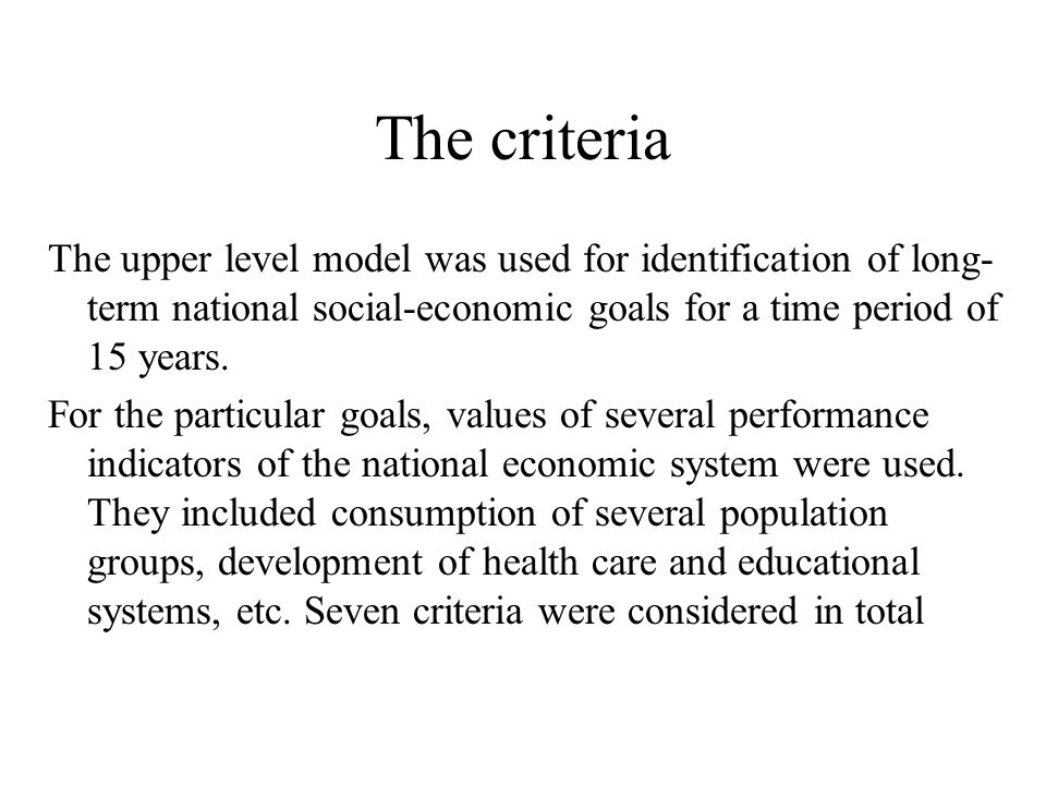 The criteria The upper level model was used for identification of long- term national social-economic goals for a time period of 15 years.