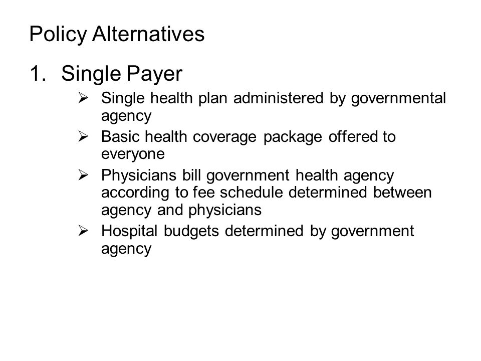 Policy Alternatives 1.Single Payer  Single health plan administered by governmental agency  Basic health coverage package offered to everyone  Physicians bill government health agency according to fee schedule determined between agency and physicians  Hospital budgets determined by government agency