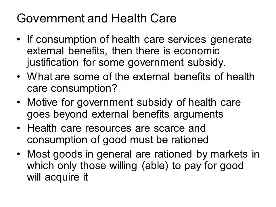 Government and Health Care If consumption of health care services generate external benefits, then there is economic justification for some government subsidy.