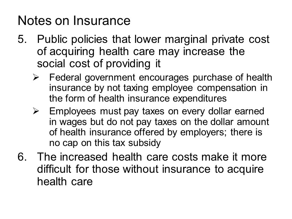 Notes on Insurance 5.Public policies that lower marginal private cost of acquiring health care may increase the social cost of providing it  Federal government encourages purchase of health insurance by not taxing employee compensation in the form of health insurance expenditures  Employees must pay taxes on every dollar earned in wages but do not pay taxes on the dollar amount of health insurance offered by employers; there is no cap on this tax subsidy 6.The increased health care costs make it more difficult for those without insurance to acquire health care