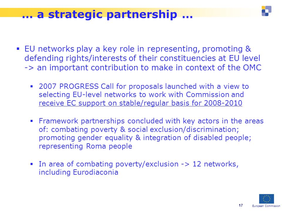 European Commission 17 … a strategic partnership …  EU networks play a key role in representing, promoting & defending rights/interests of their constituencies at EU level -> an important contribution to make in context of the OMC  2007 PROGRESS Call for proposals launched with a view to selecting EU-level networks to work with Commission and receive EC support on stable/regular basis for  Framework partnerships concluded with key actors in the areas of: combating poverty & social exclusion/discrimination; promoting gender equality & integration of disabled people; representing Roma people  In area of combating poverty/exclusion -> 12 networks, including Eurodiaconia