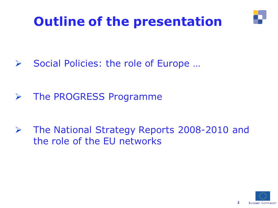 European Commission 2 Outline of the presentation  Social Policies: the role of Europe …  The PROGRESS Programme  The National Strategy Reports and the role of the EU networks