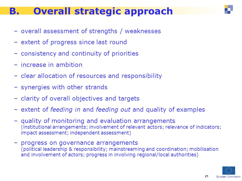 European Commission 21 B.Overall strategic approach –overall assessment of strengths / weaknesses –extent of progress since last round –consistency and continuity of priorities –increase in ambition –clear allocation of resources and responsibility –synergies with other strands –clarity of overall objectives and targets –extent of feeding in and feeding out and quality of examples –quality of monitoring and evaluation arrangements (institutional arrangements; involvement of relevant actors; relevance of indicators; impact assessment; independent assessment) –progress on governance arrangements (political leadership & responsibility; mainstreaming and coordination; mobilisation and involvement of actors; progress in involving regional/local authorities)