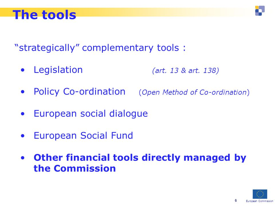 European Commission 6 The tools strategically complementary tools : Legislation (art.