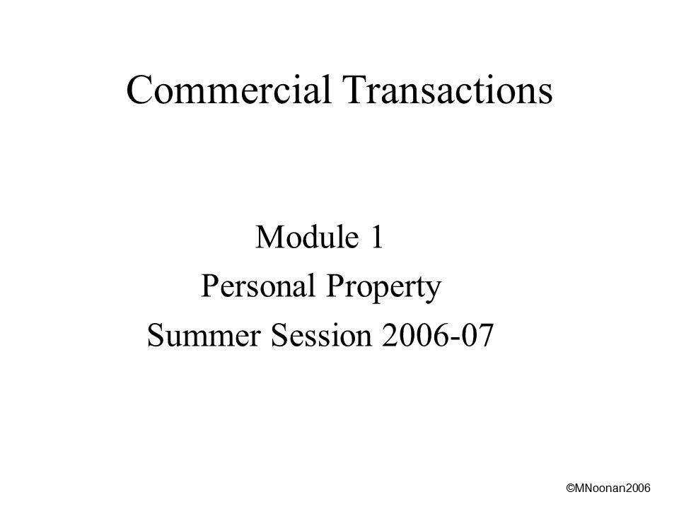 ©MNoonan2006 Commercial Transactions Module 1 Personal Property Summer Session ©MNoonan2006