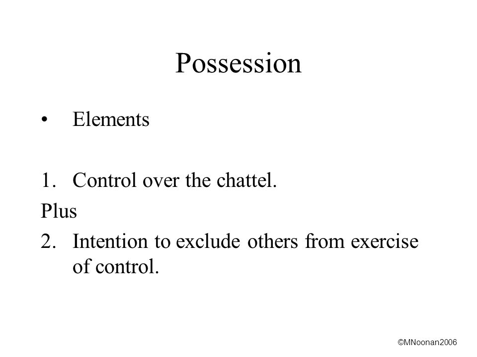 ©MNoonan2006 Possession Elements 1.Control over the chattel.