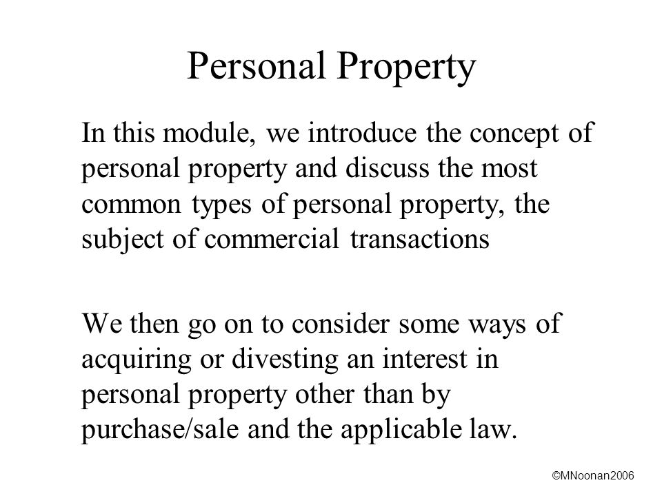 ©MNoonan2006 Personal Property In this module, we introduce the concept of personal property and discuss the most common types of personal property, the subject of commercial transactions We then go on to consider some ways of acquiring or divesting an interest in personal property other than by purchase/sale and the applicable law.