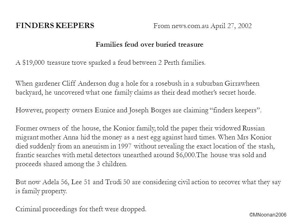 ©MNoonan2006 FINDERS KEEPERS From news.com.au April 27, 2002 Families feud over buried treasure A $19,000 treasure trove sparked a feud between 2 Perth families.