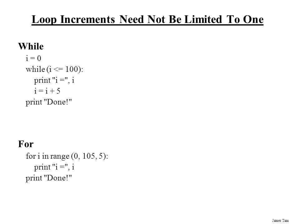 James Tam Loop Increments Need Not Be Limited To One While i = 0 while (i <= 100): print i = , i i = i + 5 print Done! For for i in range (0, 105, 5): print i = , i print Done!