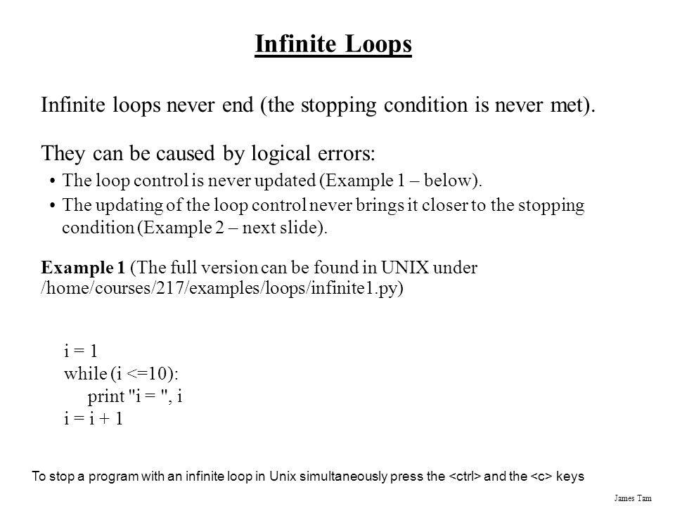 James Tam Infinite Loops Infinite loops never end (the stopping condition is never met).