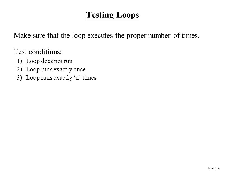 James Tam Testing Loops Make sure that the loop executes the proper number of times.