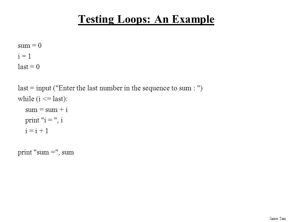 James Tam Testing Loops: An Example sum = 0 i = 1 last = 0 last = input ( Enter the last number in the sequence to sum : ) while (i <= last): sum = sum + i print i = , i i = i + 1 print sum = , sum