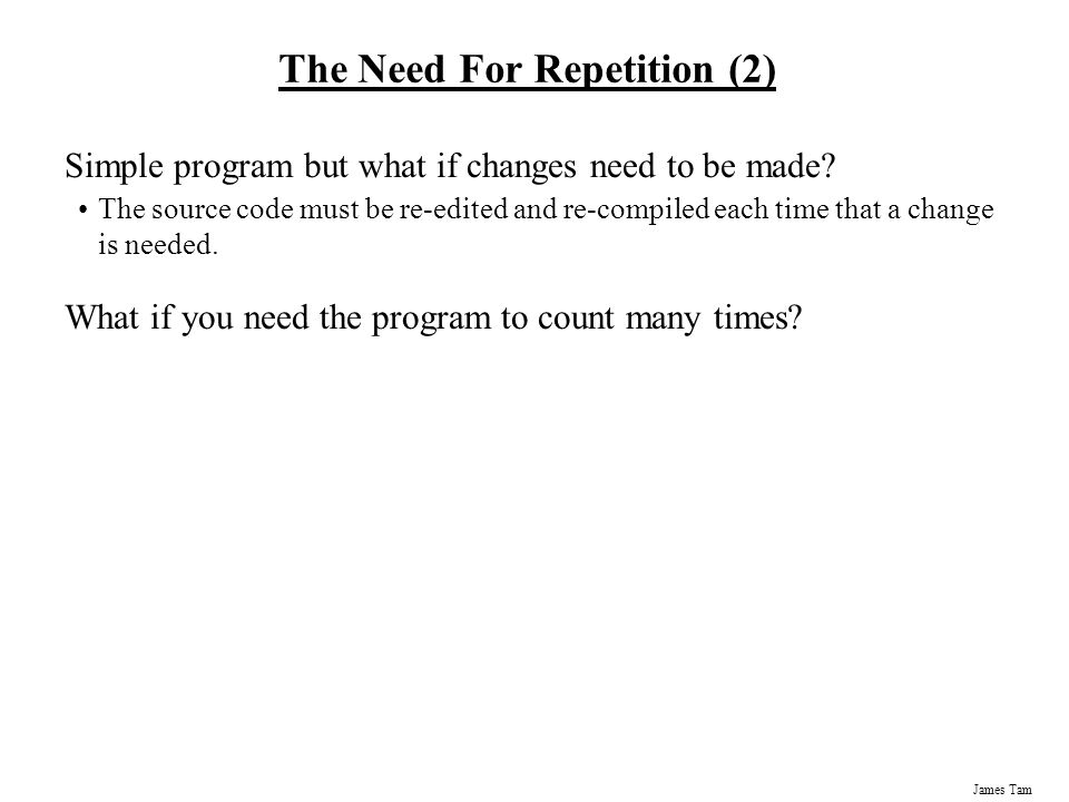 James Tam The Need For Repetition (2) Simple program but what if changes need to be made.
