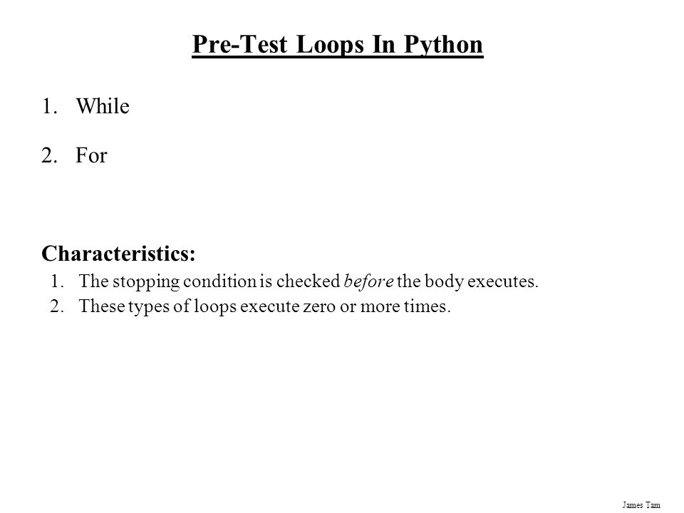 James Tam Pre-Test Loops In Python 1.While 2.For Characteristics: 1.The stopping condition is checked before the body executes.