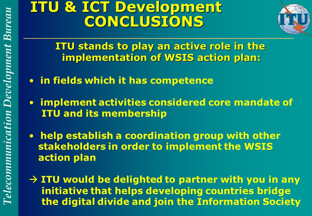 Telecommunication Development Bureau ITU & ICT Development CONCLUSIONS ITU stands to play an active role in the implementation of WSIS action plan: ITU stands to play an active role in the implementation of WSIS action plan: in fields which it has competence implement activities considered core mandate of ITU and its membership help establish a coordination group with other stakeholders in order to implement the WSIS action plan  ITU would be delighted to partner with you in any initiative that helps developing countries bridge the digital divide and join the Information Society