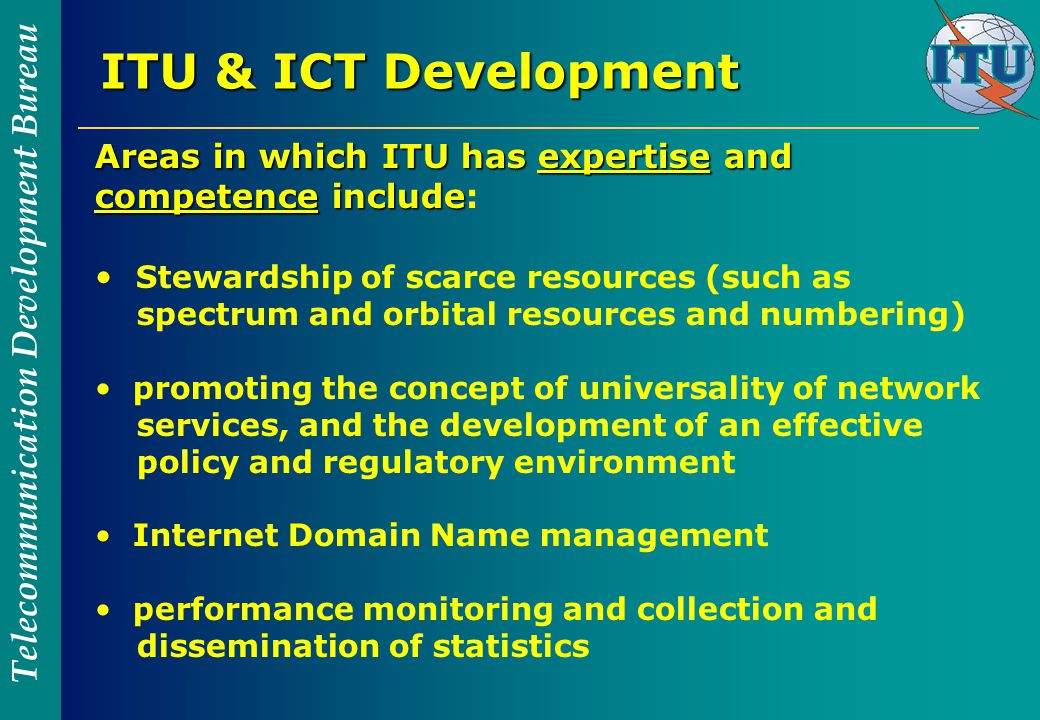 Telecommunication Development Bureau ITU & ICT Development Areas in which ITU has expertise and competence include Areas in which ITU has expertise and competence include: Stewardship of scarce resources (such as spectrum and orbital resources and numbering) promoting the concept of universality of network services, and the development of an effective policy and regulatory environment Internet Domain Name management performance monitoring and collection and dissemination of statistics