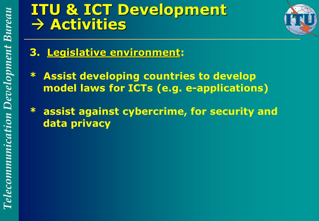Telecommunication Development Bureau ITU & ICT Development  Activities Legislative environment 3.