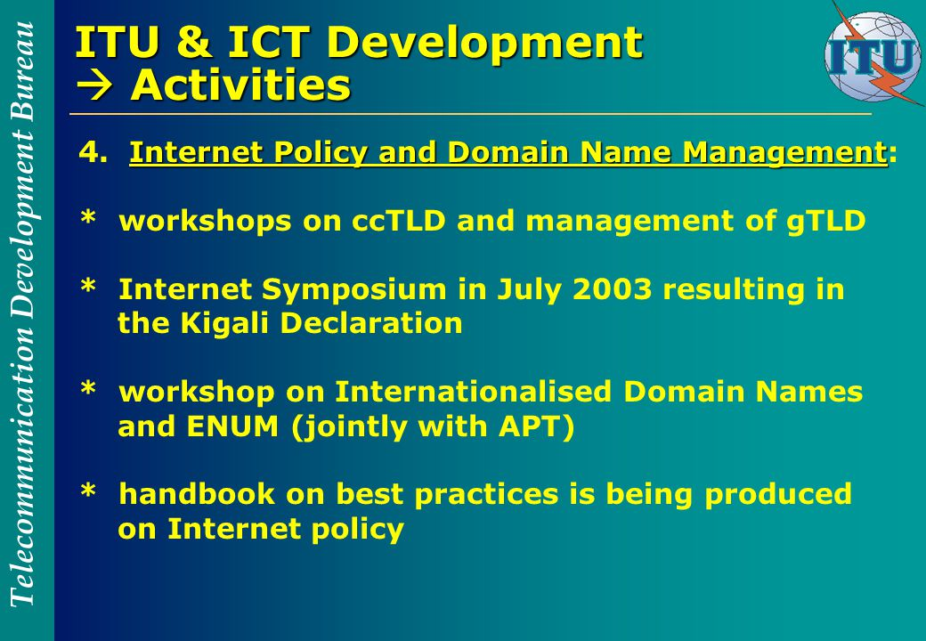 Telecommunication Development Bureau ITU & ICT Development  Activities Internet Policy and Domain Name Management 4.