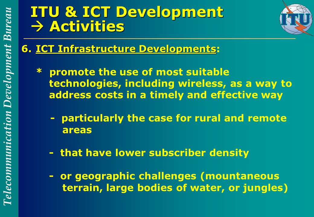Telecommunication Development Bureau ITU & ICT Development  Activities 6.ICT Infrastructure Developments 6.ICT Infrastructure Developments: * promote the use of most suitable technologies, including wireless, as a way to address costs in a timely and effective way - particularly the case for rural and remote areas - that have lower subscriber density - or geographic challenges (mountaneous terrain, large bodies of water, or jungles)