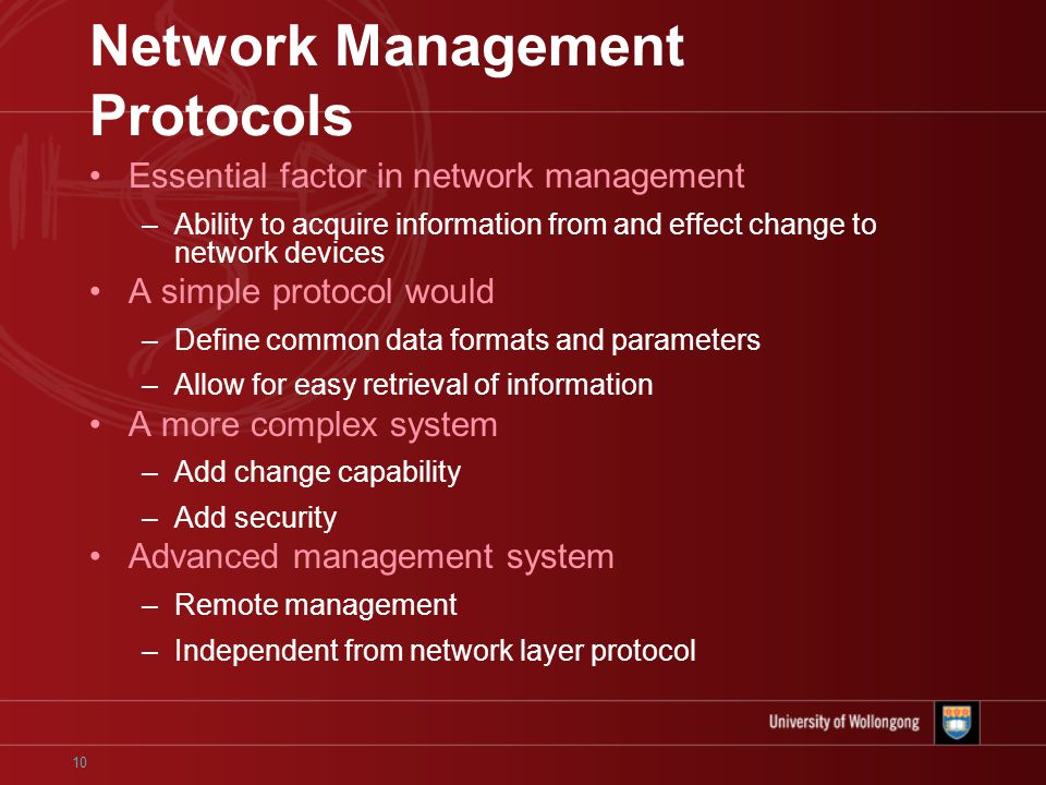 10 Network Management Protocols Essential factor in network management –Ability to acquire information from and effect change to network devices A simple protocol would –Define common data formats and parameters –Allow for easy retrieval of information A more complex system –Add change capability –Add security Advanced management system –Remote management –Independent from network layer protocol
