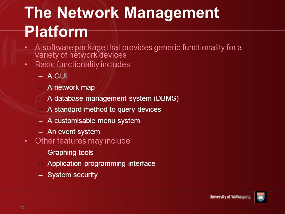 12 The Network Management Platform A software package that provides generic functionality for a variety of network devices Basic functionality includes –A GUI –A network map –A database management system (DBMS) –A standard method to query devices –A customisable menu system –An event system Other features may include –Graphing tools –Application programming interface –System security