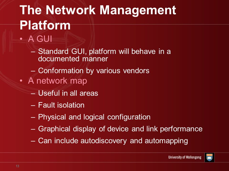 13 The Network Management Platform A GUI –Standard GUI, platform will behave in a documented manner –Conformation by various vendors A network map –Useful in all areas –Fault isolation –Physical and logical configuration –Graphical display of device and link performance –Can include autodiscovery and automapping