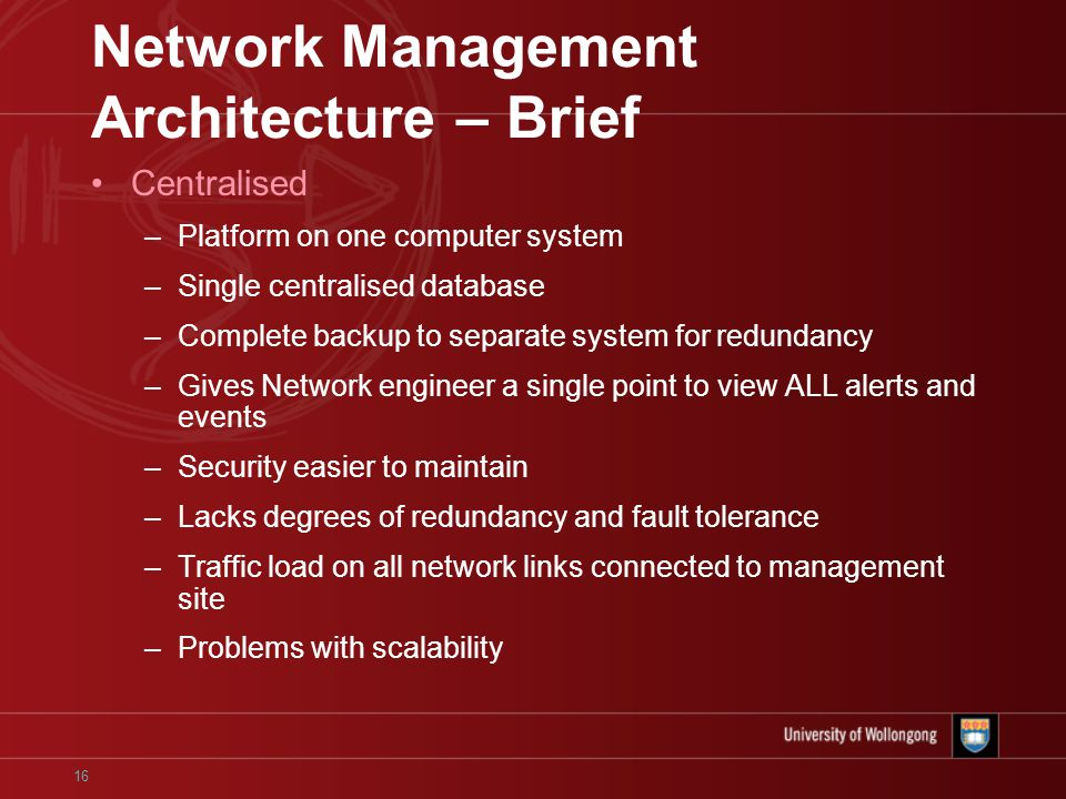 16 Network Management Architecture – Brief Centralised –Platform on one computer system –Single centralised database –Complete backup to separate system for redundancy –Gives Network engineer a single point to view ALL alerts and events –Security easier to maintain –Lacks degrees of redundancy and fault tolerance –Traffic load on all network links connected to management site –Problems with scalability