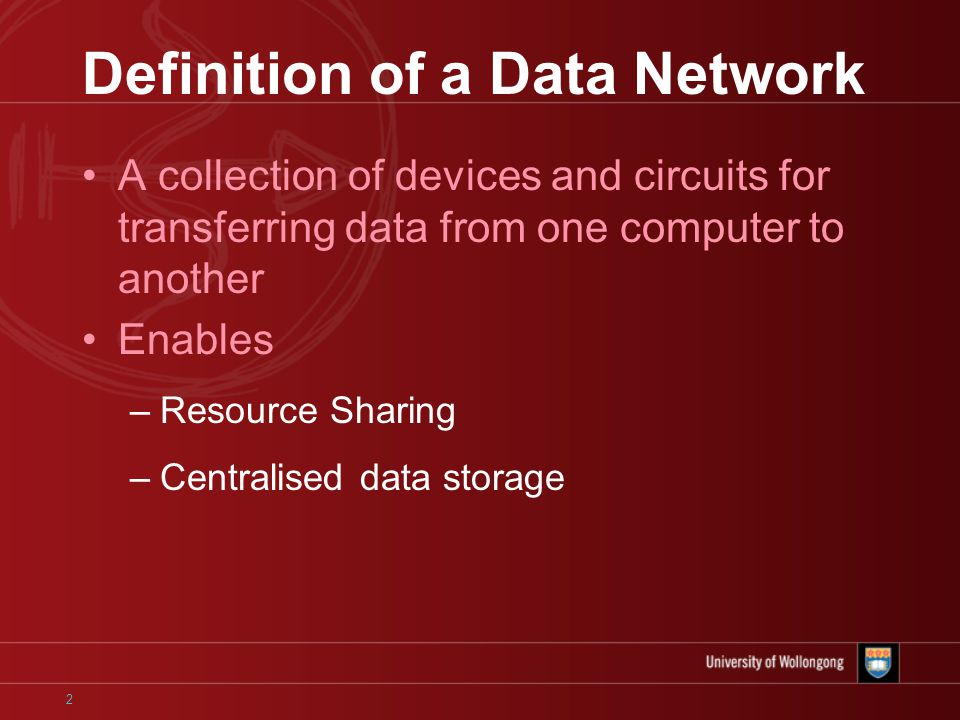 2 Definition of a Data Network A collection of devices and circuits for transferring data from one computer to another Enables –Resource Sharing –Centralised data storage