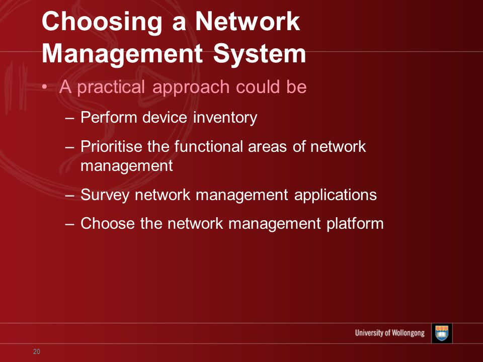 20 Choosing a Network Management System A practical approach could be –Perform device inventory –Prioritise the functional areas of network management –Survey network management applications –Choose the network management platform