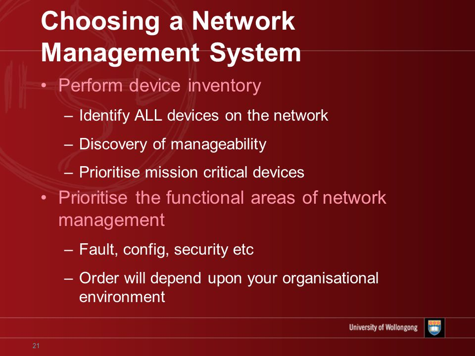 21 Choosing a Network Management System Perform device inventory –Identify ALL devices on the network –Discovery of manageability –Prioritise mission critical devices Prioritise the functional areas of network management –Fault, config, security etc –Order will depend upon your organisational environment