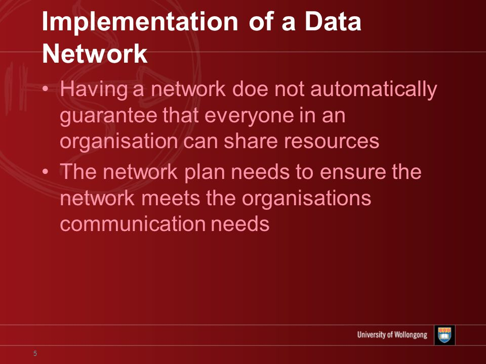 5 Implementation of a Data Network Having a network doe not automatically guarantee that everyone in an organisation can share resources The network plan needs to ensure the network meets the organisations communication needs