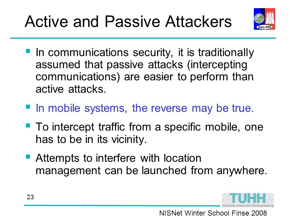 NISNet Winter School Finse Active and Passive Attackers  In communications security, it is traditionally assumed that passive attacks (intercepting communications) are easier to perform than active attacks.
