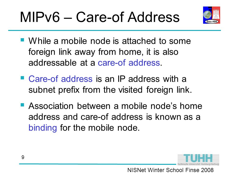 NISNet Winter School Finse MIPv6 – Care-of Address  While a mobile node is attached to some foreign link away from home, it is also addressable at a care-of address.