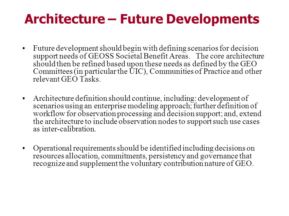 Architecture – Future Developments Future development should begin with defining scenarios for decision support needs of GEOSS Societal Benefit Areas.
